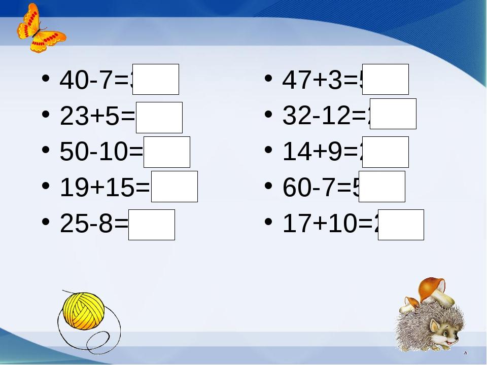 40-7=33 23+5=28 50-10=40 19+15=34 25-8=13 47+3=50 32-12=20 14+9=23 60-7=53 17...