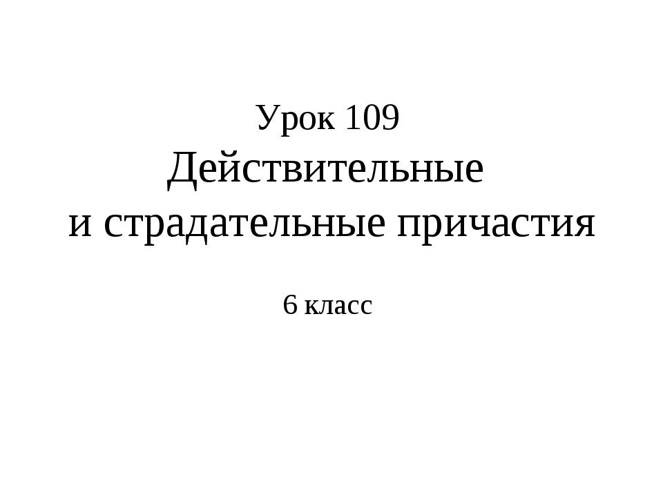 Урок 109 Действительные и страдательные причастия 6 класс