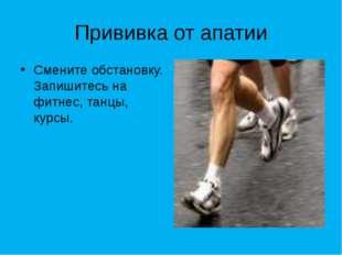 Прививка от апатии Смените обстановку. Запишитесь на фитнес, танцы, курсы.