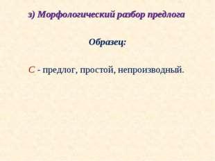 з) Морфологический разбор предлога  Образец:  С - предлог, простой, непроиз