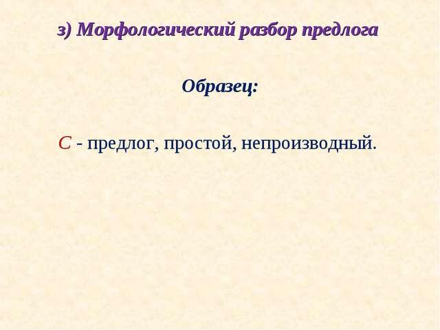 з) Морфологический разбор предлога  Образец:  С - предлог, простой, непроиз...