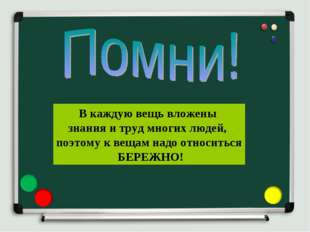 В каждую вещь вложены знания и труд многих людей, поэтому к вещам надо относ