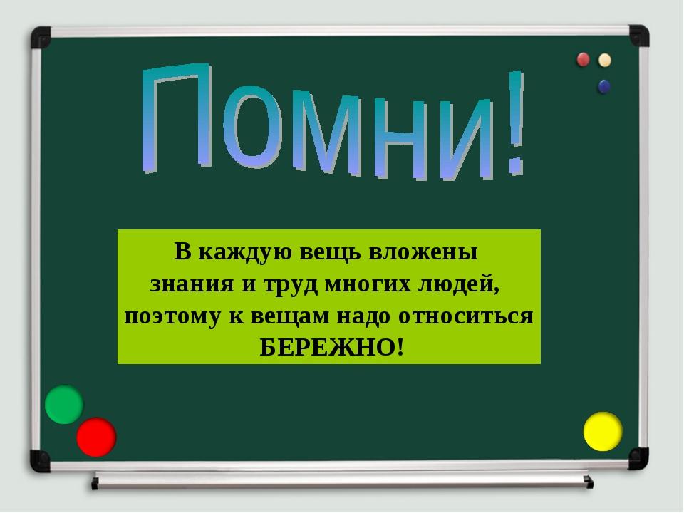 В каждую вещь вложены знания и труд многих людей, поэтому к вещам надо относ...