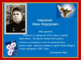 Кирьянов Иван Фёдорович Мой прадед. Родился 15 февраля 1916 года в городе Яро