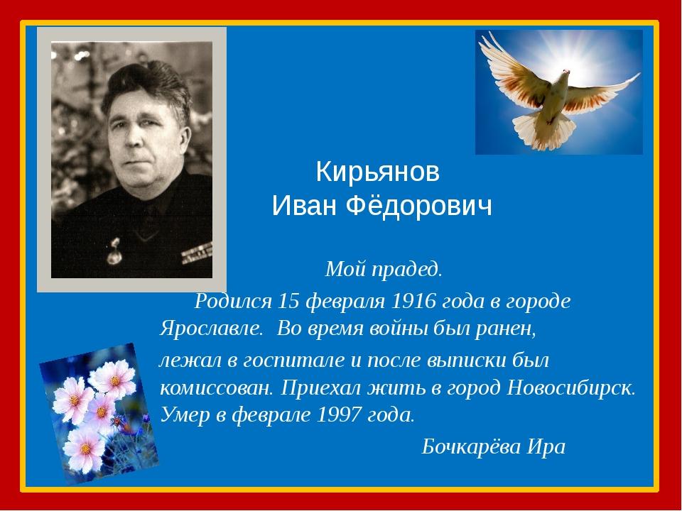 Кирьянов Иван Фёдорович Мой прадед. Родился 15 февраля 1916 года в городе Яро...