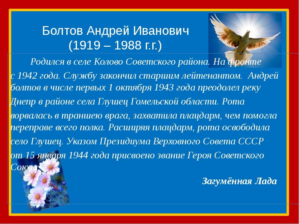 Болтов Андрей Иванович (1919 – 1988 г.г.) Родился в селе Колово Советского ра...