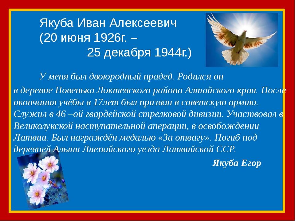 Якуба Иван Алексеевич (20 июня 1926г. – 25 декабря 1944г.) У меня был двоюро...