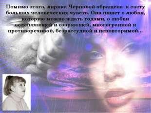 Помимо этого, лирика Черновой обращена к свету больших человеческих чувств. О