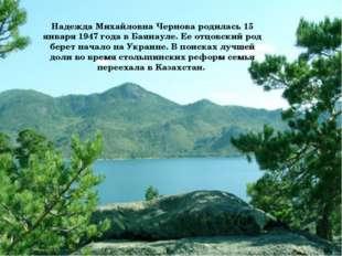 Надежда Михайловна Чернова родилась 15 января 1947 года в Баянауле. Ее отцов