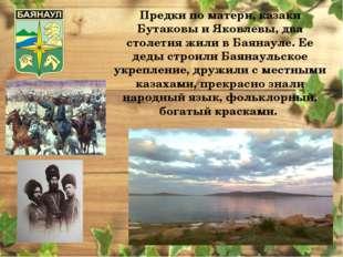 Предки по матери, казаки Бутаковы и Яковлевы, два столетия жили в Баянауле. Е
