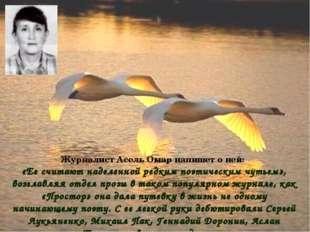 Журналист Асель Омар напишет о ней: «Ее считают наделенной редким поэтическим