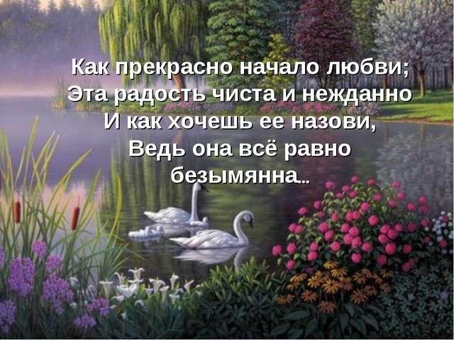 Как прекрасно начало любви; Эта радость чиста и нежданно И как хочешь ее назо...
