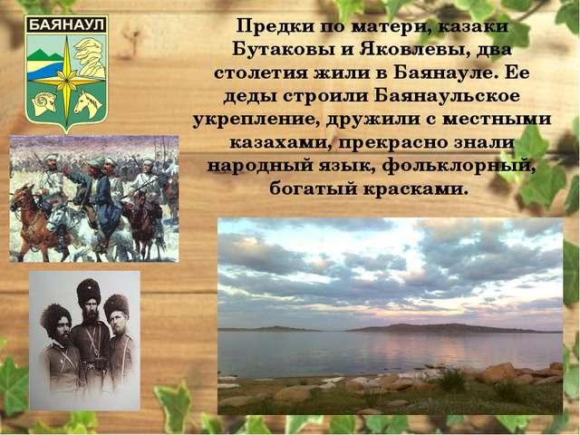 Предки по матери, казаки Бутаковы и Яковлевы, два столетия жили в Баянауле. Е...