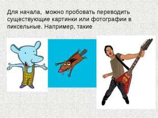 Для начала, можно пробовать переводить существующие картинки или фотографии