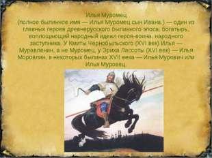 Илья Муромец (полное былинное имя — Илья Муромец сын Ивана.) — один из главны