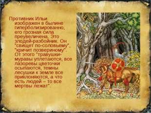 Противник Ильи изображен в былине гиперболизированно, его грозная сила преуве