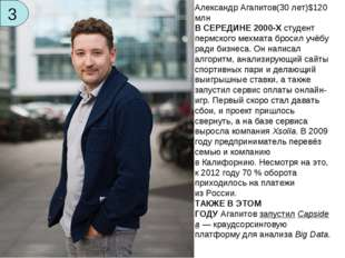 3 Александр Агапитов(30лет)$120 млн ВСЕРЕДИНЕ 2000-Хстудент пермского мехм