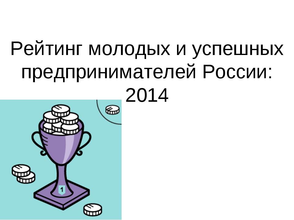 Рейтинг молодых иуспешных предпринимателей России: 2014