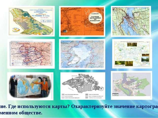Задание. Где используются карты? Охарактеризуйте значение картографии в совре...