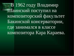 В 1962 году Владимир Шаинский поступил на композиторский факультет Бакинской