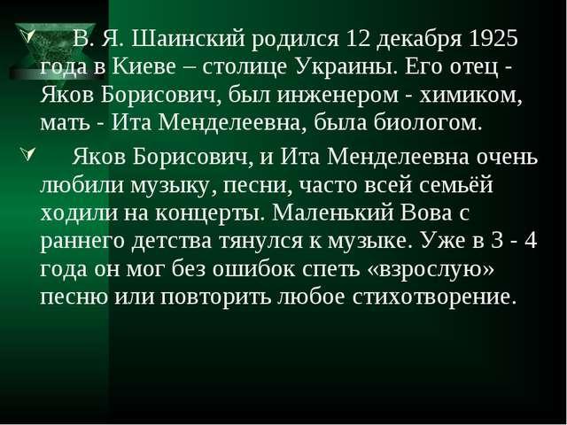 В. Я. Шаинский родился 12 декабря 1925 года в Киеве – столице Украины. Его о...