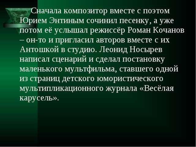 Сначала композитор вместе с поэтом Юрием Энтиным сочинил песенку, а уже пото...