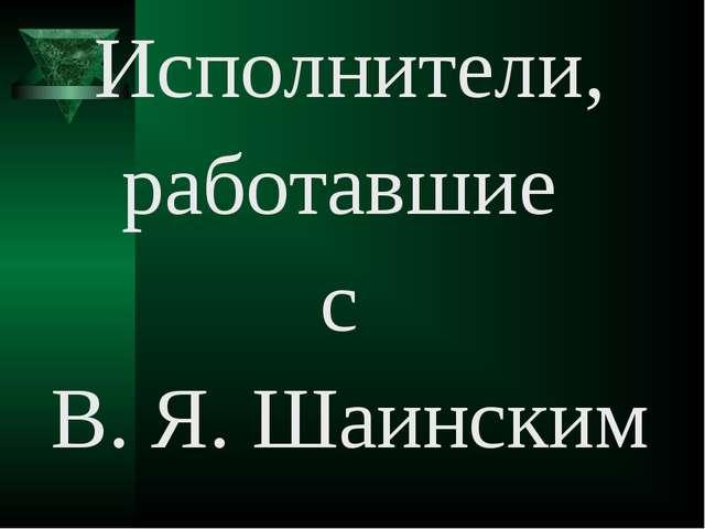 Исполнители, работавшие с В. Я. Шаинским