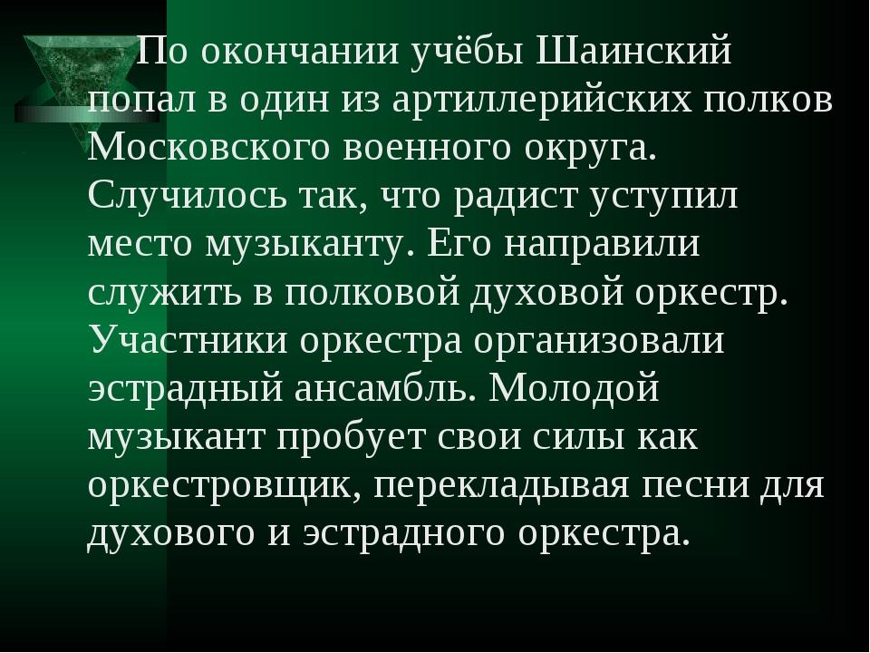 По окончании учёбы Шаинский попал в один из артиллерийских полков Московског...