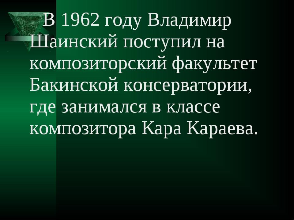 В 1962 году Владимир Шаинский поступил на композиторский факультет Бакинской...