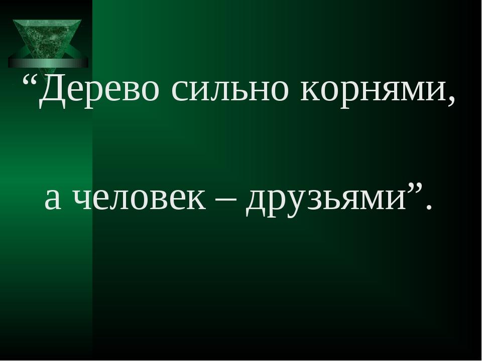 """Дерево сильно корнями, а человек – друзьями""."