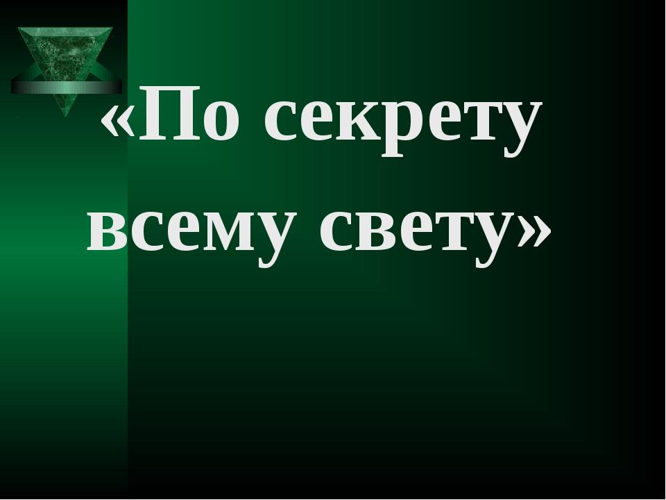 «По секрету всему свету»