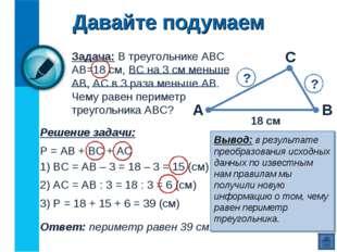 Давайте подумаем Задача: В треугольнике АВС АВ=18 см, ВС на 3 см меньше АВ, А