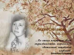 Лидия Степанова (1946-2004г.) ...Ее стихи покоряют своей окрылённостью, лирич