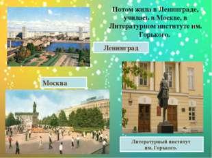Потом жила в Ленинграде, училась в Москве, в Литературном институте им. Горьк