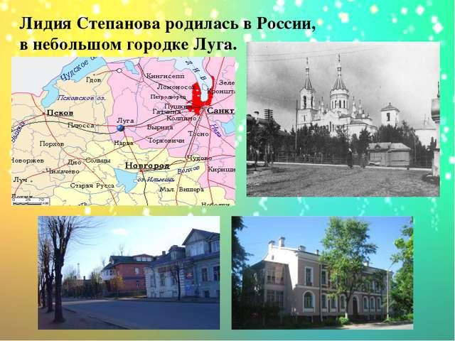 Лидия Степанова родилась в России, в небольшом городке Луга.