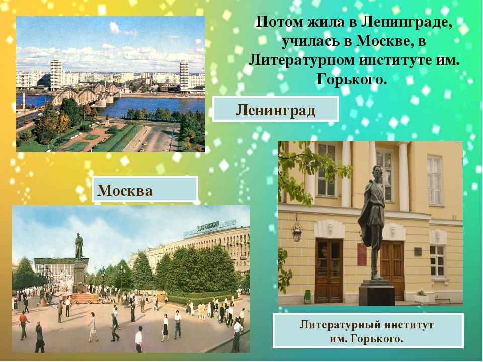 Потом жила в Ленинграде, училась в Москве, в Литературном институте им. Горьк...