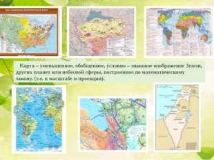 Карта – уменьшенное, обобщенное, условно – знаковое изображение Земли, други