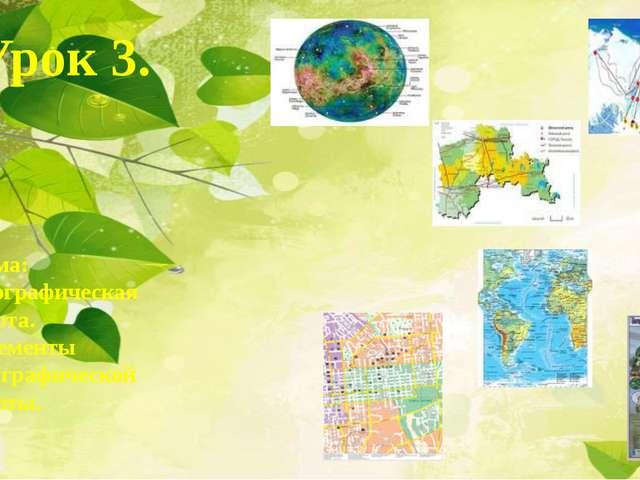 Урок 3. Тема: Географическая карта. Элементы географической карты.