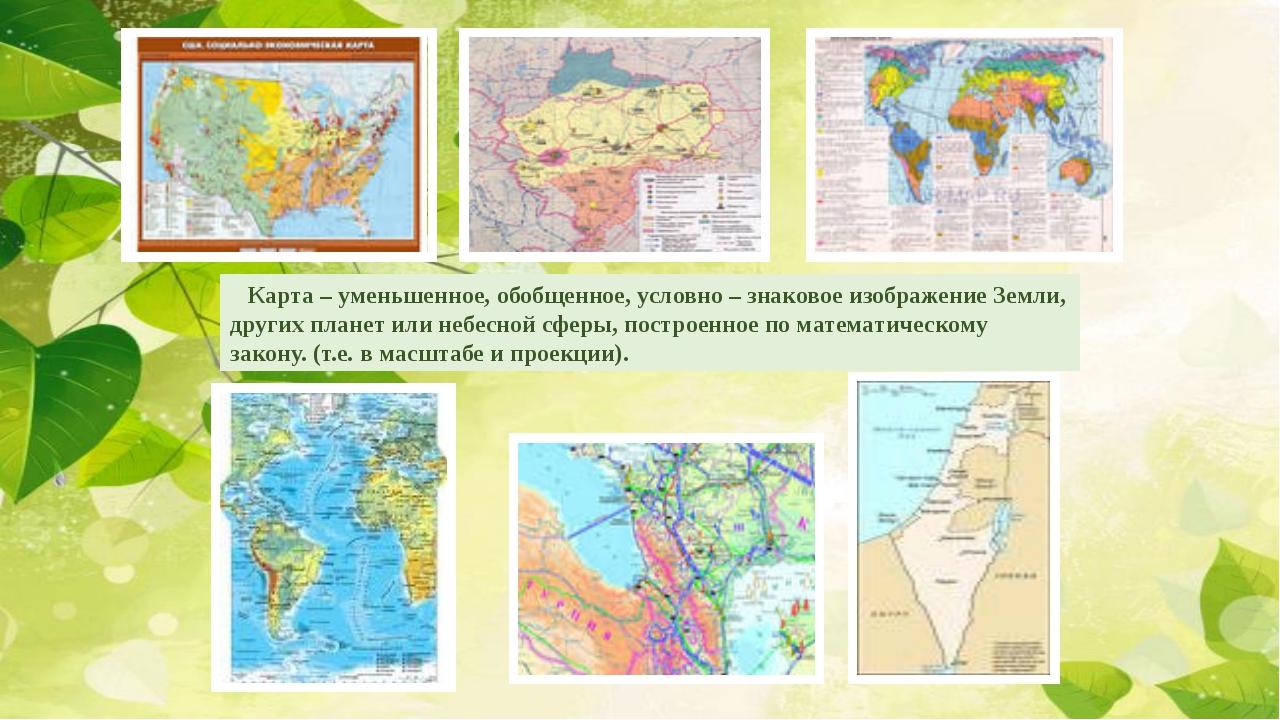 Карта – уменьшенное, обобщенное, условно – знаковое изображение Земли, други...