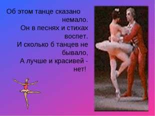 Об этом танце сказано немало. Он в песнях и стихах воспет. И сколько б танце