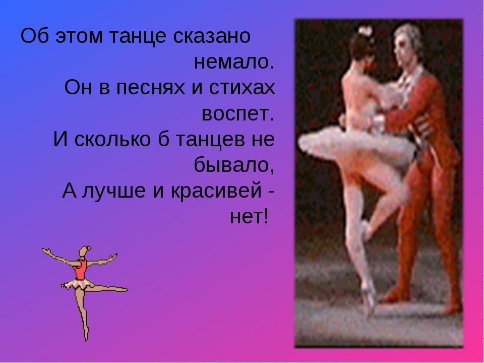 Об этом танце сказано немало. Он в песнях и стихах воспет. И сколько б танце...