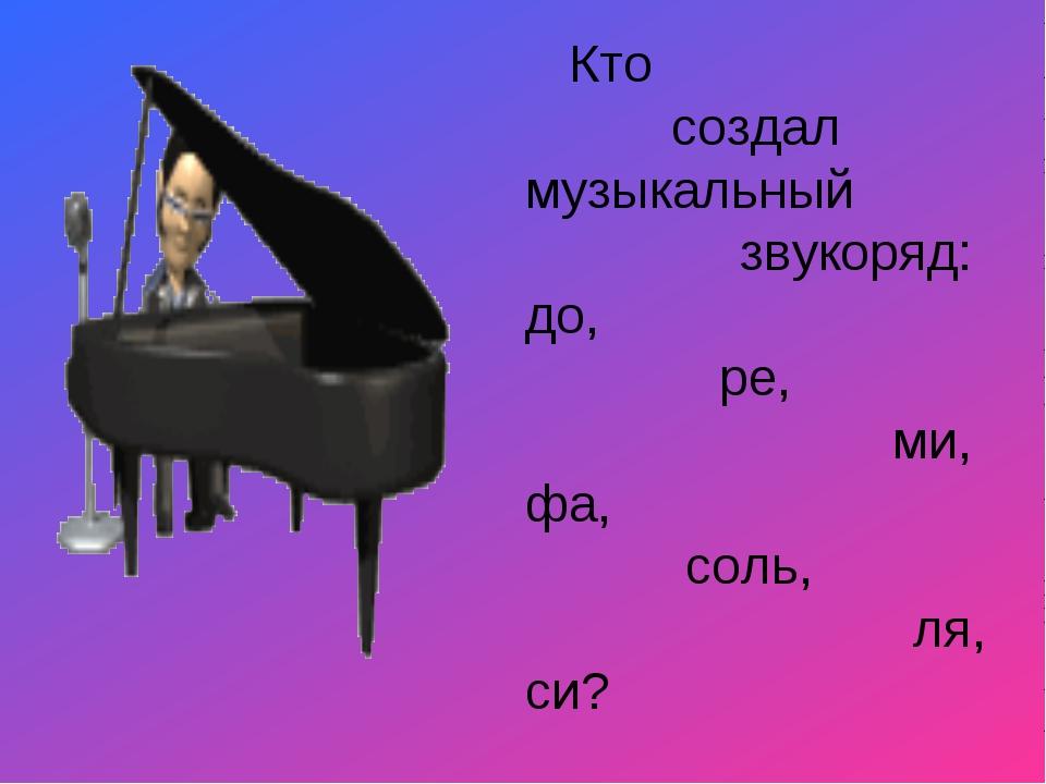 Кто создал музыкальный звукоряд: до, ре, ми, фа, соль, ля, си?