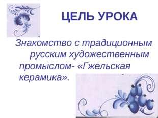 ЦЕЛЬ УРОКА Знакомство с традиционным русским художественным промыслом- «Гжель