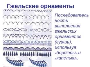 Гжельские орнаменты Последовательность выполнения гжельских орнаментов (гуашь