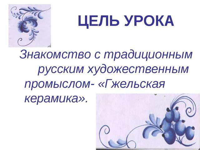ЦЕЛЬ УРОКА Знакомство с традиционным русским художественным промыслом- «Гжель...