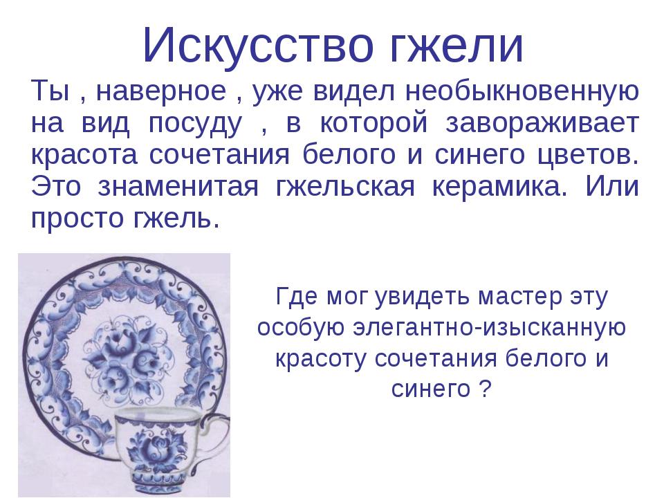 Искусство гжели Ты , наверное , уже видел необыкновенную на вид посуду , в ко...