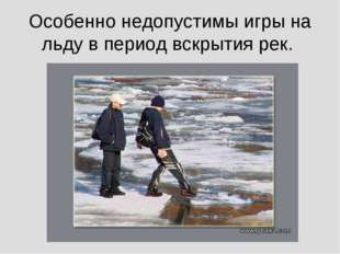Особенно недопустимы игры на льду в период вскрытия рек.