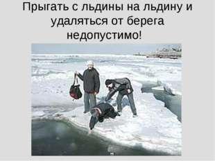 Прыгать с льдины на льдину и удаляться от берега недопустимо!