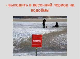 - выходить в весенний период на водоёмы