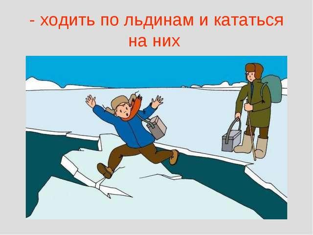 - ходить по льдинам и кататься на них